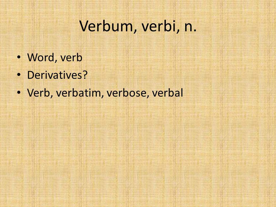 Verbum, verbi, n. Word, verb Derivatives? Verb, verbatim, verbose, verbal