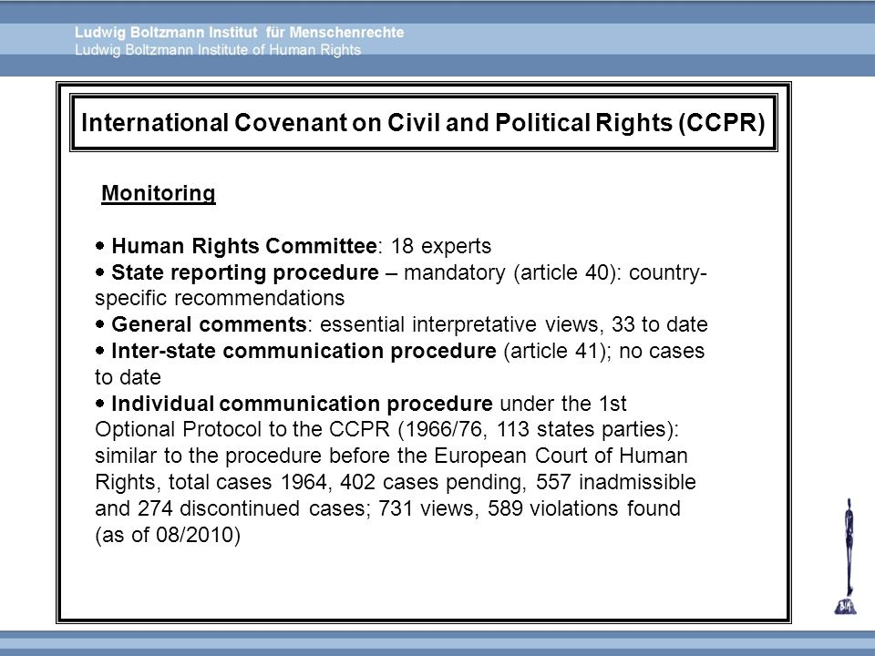 Monitoring  Human Rights Committee: 18 experts  State reporting procedure – mandatory (article 40): country- specific recommendations  General comm