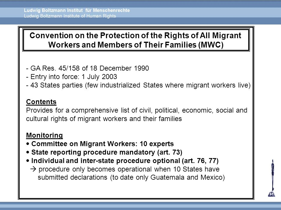- GA Res. 45/158 of 18 December 1990 - Entry into force: 1 July 2003 - 43 States parties (few industrialized States where migrant workers live) Conten