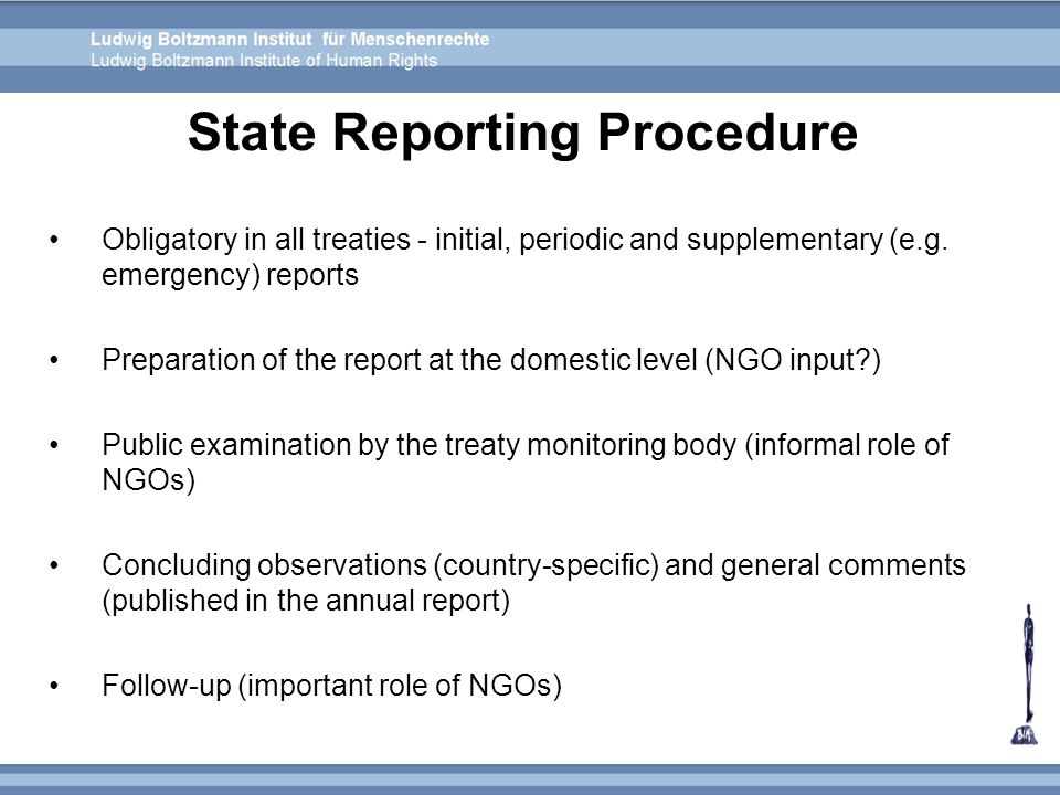Obligatory in all treaties - initial, periodic and supplementary (e.g. emergency) reports Preparation of the report at the domestic level (NGO input?)