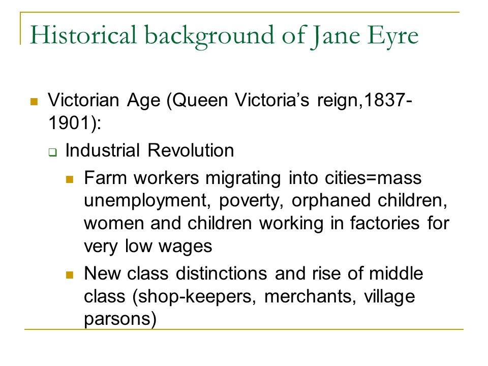 Historical background of Jane Eyre Victorian Age (Queen Victoria's reign,1837- 1901):  Industrial Revolution Farm workers migrating into cities=mass