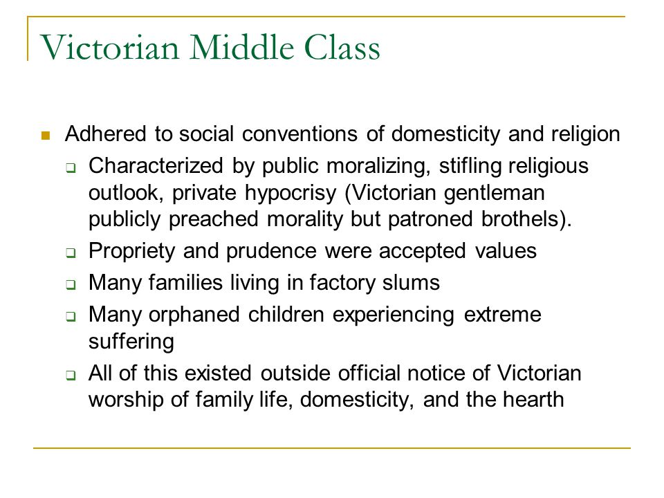 Victorian Middle Class Adhered to social conventions of domesticity and religion  Characterized by public moralizing, stifling religious outlook, pri