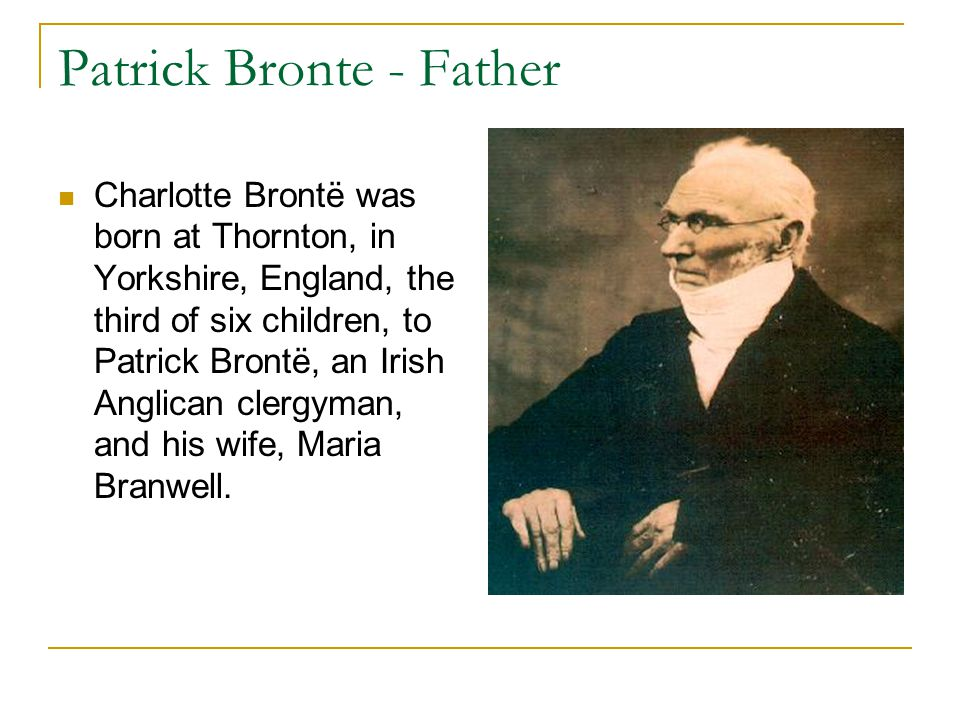Patrick Bronte - Father Charlotte Brontë was born at Thornton, in Yorkshire, England, the third of six children, to Patrick Brontë, an Irish Anglican