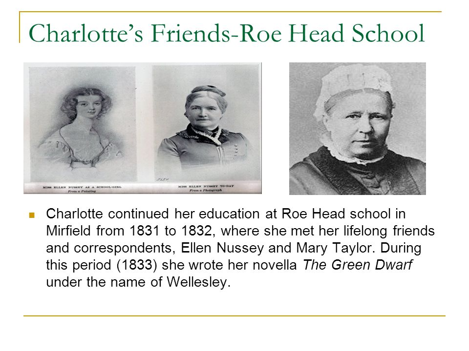 Charlotte's Friends-Roe Head School Charlotte continued her education at Roe Head school in Mirfield from 1831 to 1832, where she met her lifelong fri