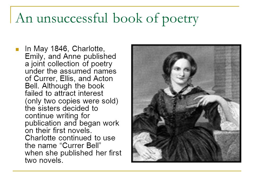 An unsuccessful book of poetry In May 1846, Charlotte, Emily, and Anne published a joint collection of poetry under the assumed names of Currer, Ellis