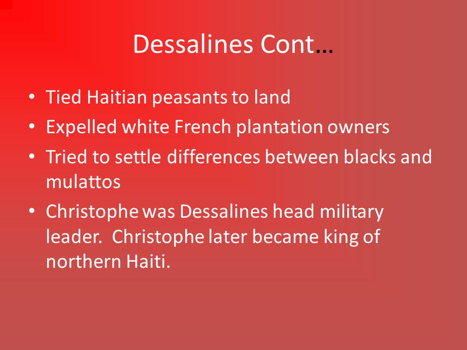 Dessalines Cont… Tied Haitian peasants to land Expelled white French plantation owners Tried to settle differences between blacks and mulattos Christophe was Dessalines head military leader.