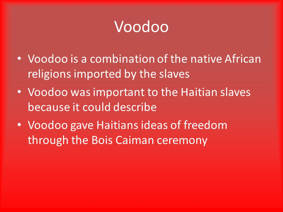 Voodoo Voodoo is a combination of the native African religions imported by the slaves Voodoo was important to the Haitian slaves because it could describe Voodoo gave Haitians ideas of freedom through the Bois Caiman ceremony