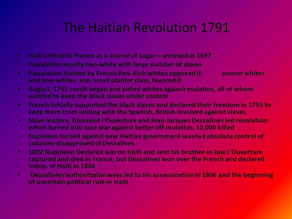 The Haitian Revolution 1791 Haiti critical to France as a source of sugar—annexed in 1697 Population mostly non-white with large number of slaves Population divided by French Rev.-Rich whites opposed it, poorer whites and non-whites, esp.
