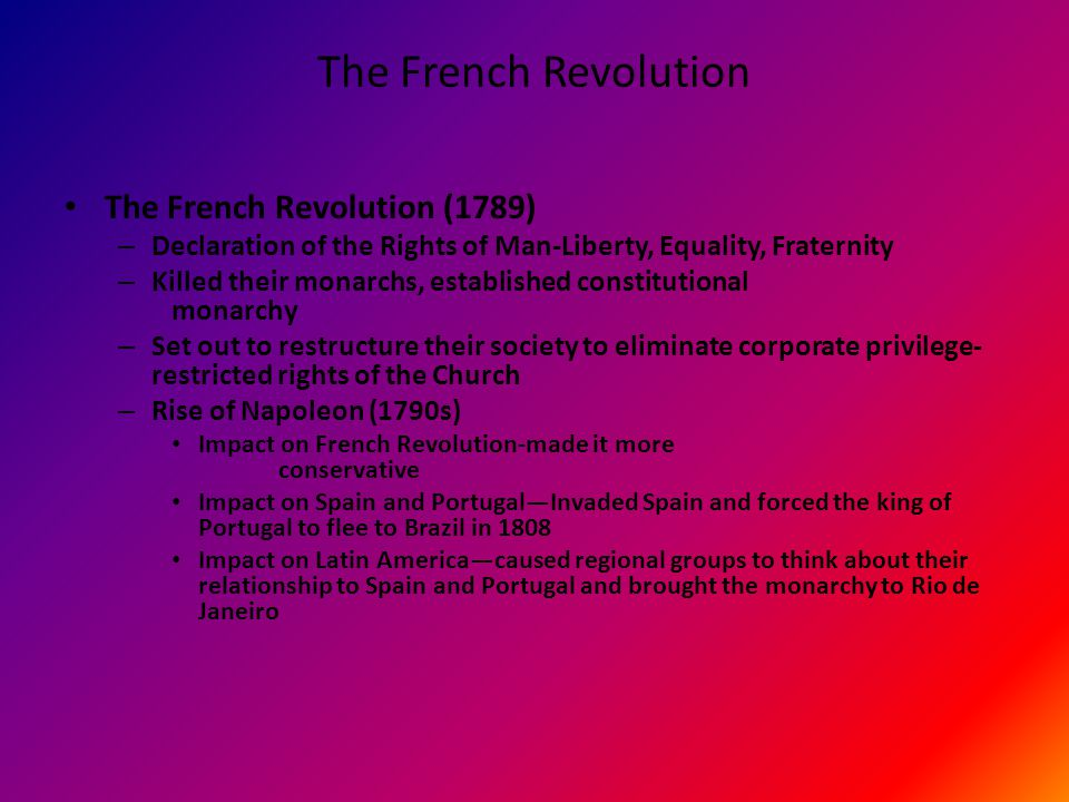 The French Revolution The French Revolution (1789) – Declaration of the Rights of Man-Liberty, Equality, Fraternity – Killed their monarchs, established constitutional monarchy – Set out to restructure their society to eliminate corporate privilege- restricted rights of the Church – Rise of Napoleon (1790s) Impact on French Revolution-made it more conservative Impact on Spain and Portugal—Invaded Spain and forced the king of Portugal to flee to Brazil in 1808 Impact on Latin America—caused regional groups to think about their relationship to Spain and Portugal and brought the monarchy to Rio de Janeiro