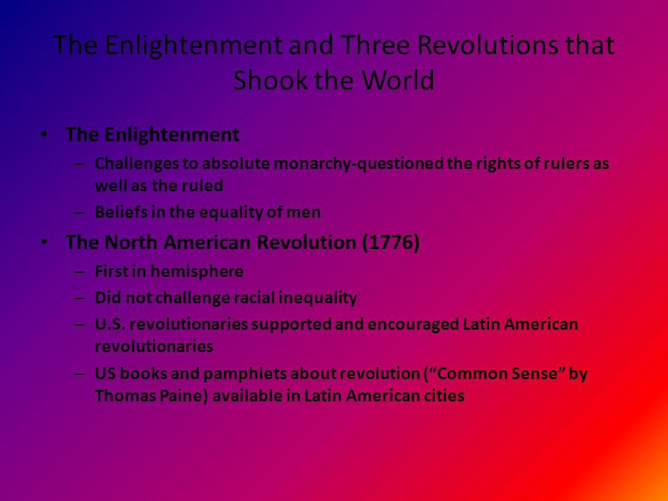 The Enlightenment and Three Revolutions that Shook the World The Enlightenment – Challenges to absolute monarchy-questioned the rights of rulers as well as the ruled – Beliefs in the equality of men The North American Revolution (1776) – First in hemisphere – Did not challenge racial inequality – U.S.
