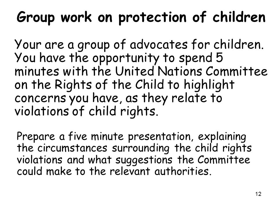 12 Group work on protection of children Your are a group of advocates for children. You have the opportunity to spend 5 minutes with the United Nation