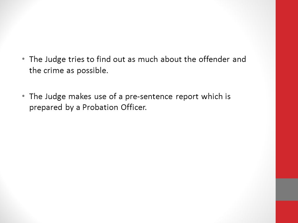 The Judge tries to find out as much about the offender and the crime as possible.