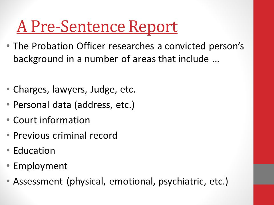 A Pre-Sentence Report The Probation Officer researches a convicted person's background in a number of areas that include … Charges, lawyers, Judge, etc.