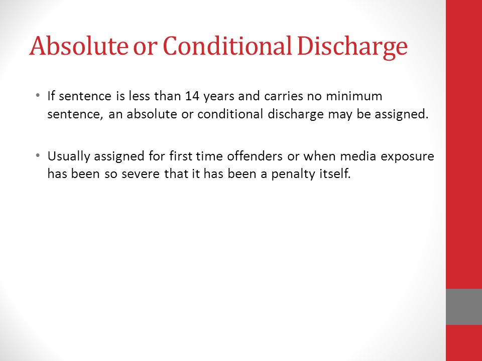 Absolute or Conditional Discharge If sentence is less than 14 years and carries no minimum sentence, an absolute or conditional discharge may be assigned.