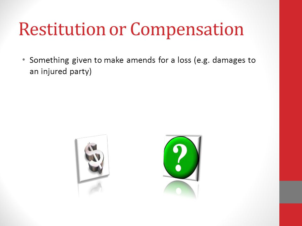 Restitution or Compensation Something given to make amends for a loss (e.g.