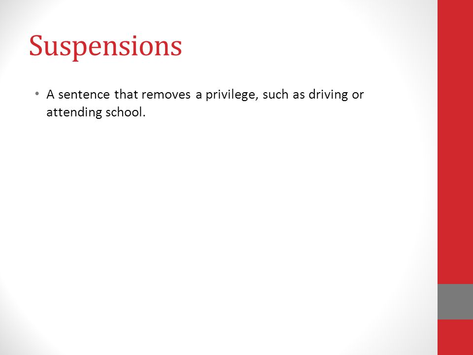 Suspensions A sentence that removes a privilege, such as driving or attending school.