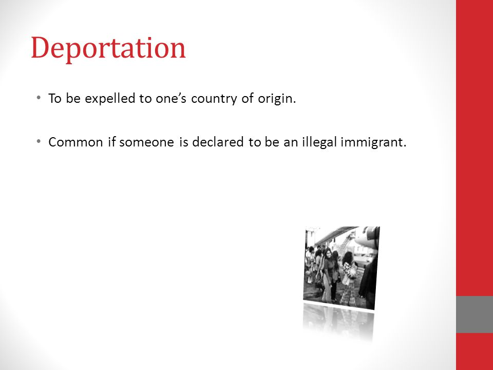 Deportation To be expelled to one's country of origin.