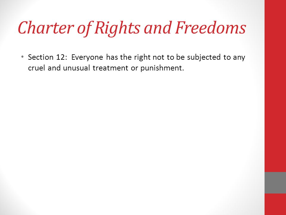 Charter of Rights and Freedoms Section 12: Everyone has the right not to be subjected to any cruel and unusual treatment or punishment.