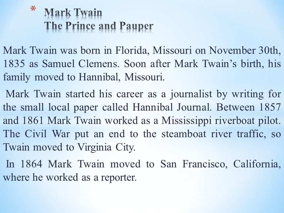 Mark Twain was born in Florida, Missouri on November 30th, 1835 as Samuel Clemens. Soon after Mark Twain's birth, his family moved to Hannibal, Missou