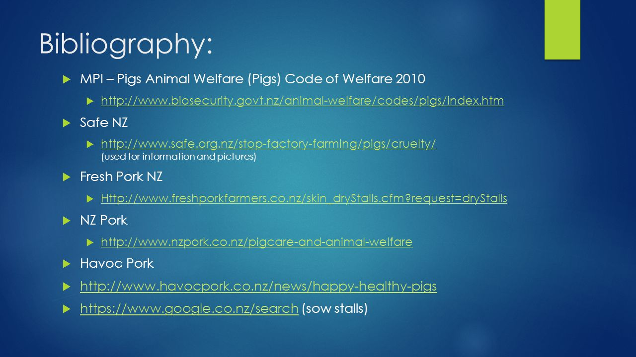 Bibliography:  MPI – Pigs Animal Welfare (Pigs) Code of Welfare 2010  http://www.biosecurity.govt.nz/animal-welfare/codes/pigs/index.htm http://www.biosecurity.govt.nz/animal-welfare/codes/pigs/index.htm  Safe NZ  http://www.safe.org.nz/stop-factory-farming/pigs/cruelty/ (used for information and pictures) http://www.safe.org.nz/stop-factory-farming/pigs/cruelty/  Fresh Pork NZ  Http://www.freshporkfarmers.co.nz/skin_dryStalls.cfm request=dryStalls Http://www.freshporkfarmers.co.nz/skin_dryStalls.cfm request=dryStalls  NZ Pork  http://www.nzpork.co.nz/pigcare-and-animal-welfare http://www.nzpork.co.nz/pigcare-and-animal-welfare  Havoc Pork  http://www.havocpork.co.nz/news/happy-healthy-pigs http://www.havocpork.co.nz/news/happy-healthy-pigs  https://www.google.co.nz/search (sow stalls) https://www.google.co.nz/search