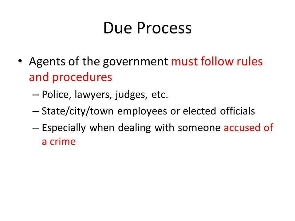Due Process Agents of the government must follow rules and procedures – Police, lawyers, judges, etc.