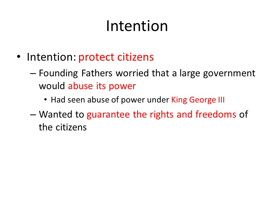 Intention Intention: protect citizens – Founding Fathers worried that a large government would abuse its power Had seen abuse of power under King Geor