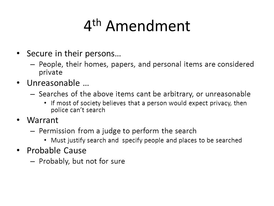 4 th Amendment Secure in their persons… – People, their homes, papers, and personal items are considered private Unreasonable … – Searches of the abov
