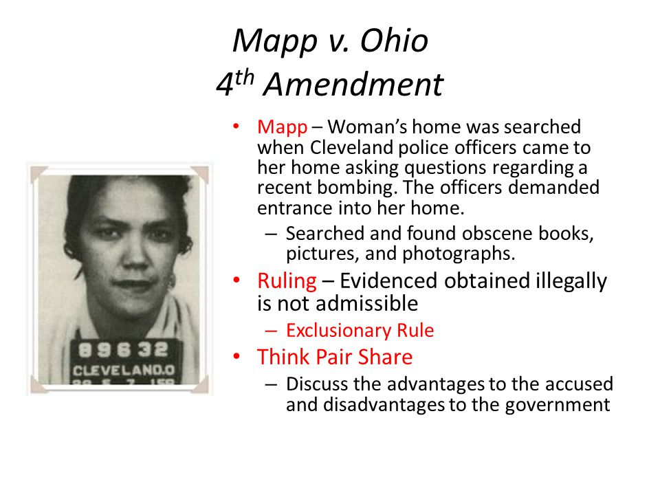 Mapp v. Ohio 4 th Amendment Mapp – Woman's home was searched when Cleveland police officers came to her home asking questions regarding a recent bombi
