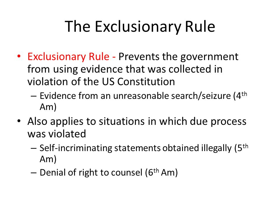 The Exclusionary Rule Exclusionary Rule - Prevents the government from using evidence that was collected in violation of the US Constitution – Evidence from an unreasonable search/seizure (4 th Am) Also applies to situations in which due process was violated – Self-incriminating statements obtained illegally (5 th Am) – Denial of right to counsel (6 th Am)