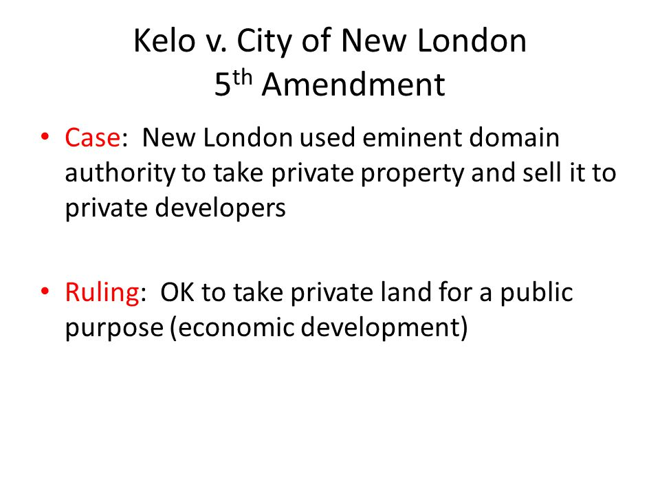Kelo v. City of New London 5 th Amendment Case: New London used eminent domain authority to take private property and sell it to private developers Ru