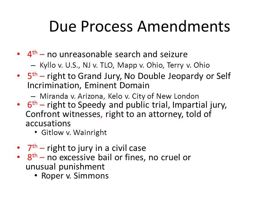 Due Process Amendments 4 th – no unreasonable search and seizure – Kyllo v. U.S., NJ v. TLO, Mapp v. Ohio, Terry v. Ohio 5 th – right to Grand Jury, N