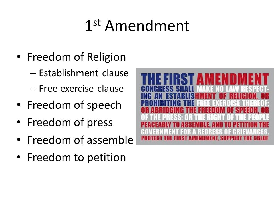 1 st Amendment Freedom of Religion – Establishment clause – Free exercise clause Freedom of speech Freedom of press Freedom of assemble Freedom to petition