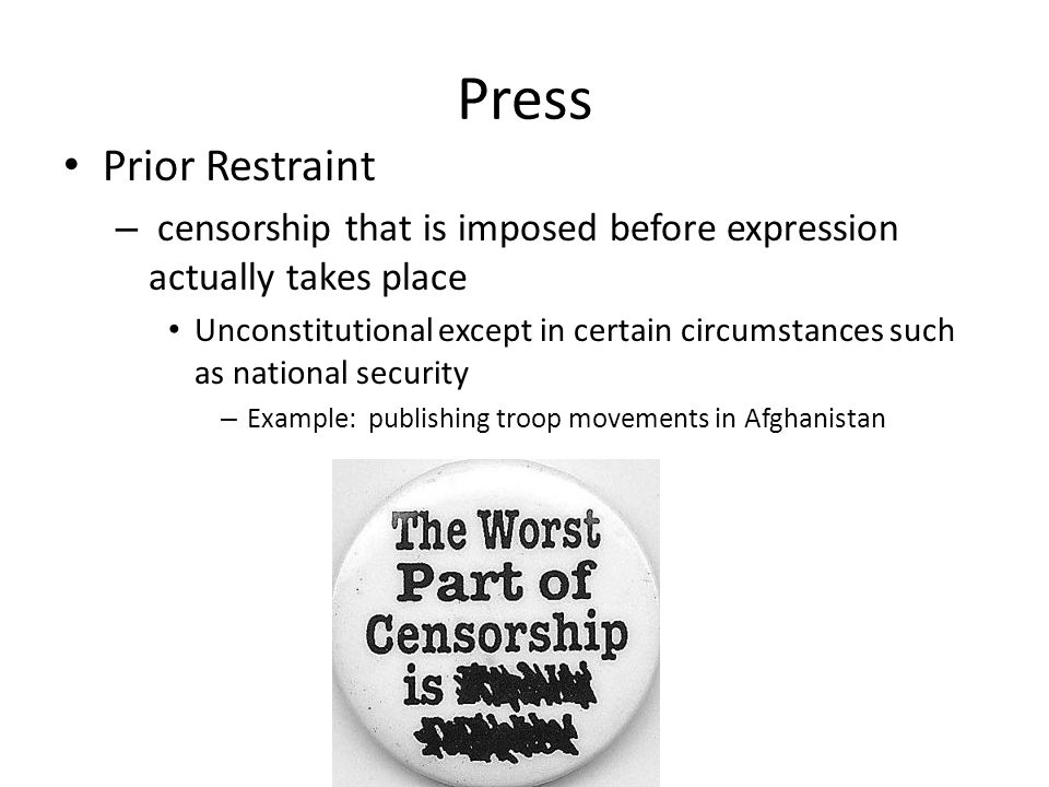 Press Prior Restraint – censorship that is imposed before expression actually takes place Unconstitutional except in certain circumstances such as national security – Example: publishing troop movements in Afghanistan