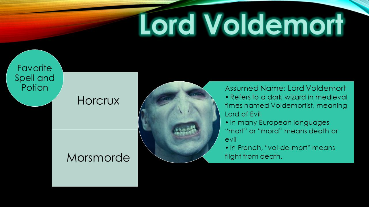 A ssumed Name: Lord Voldemort Refers to a dark wizard in medieval times named Voldemortist, meaning Lord of Evil In many European languages mort or mord means death or evil In French, vol-de-mort means flight from death.