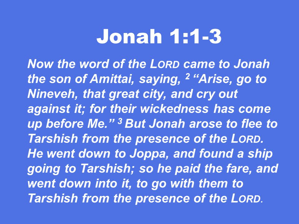 Jonah 1:1-3 Now the word of the L ORD came to Jonah the son of Amittai, saying, 2 Arise, go to Nineveh, that great city, and cry out against it; for their wickedness has come up before Me. 3 But Jonah arose to flee to Tarshish from the presence of the L ORD.