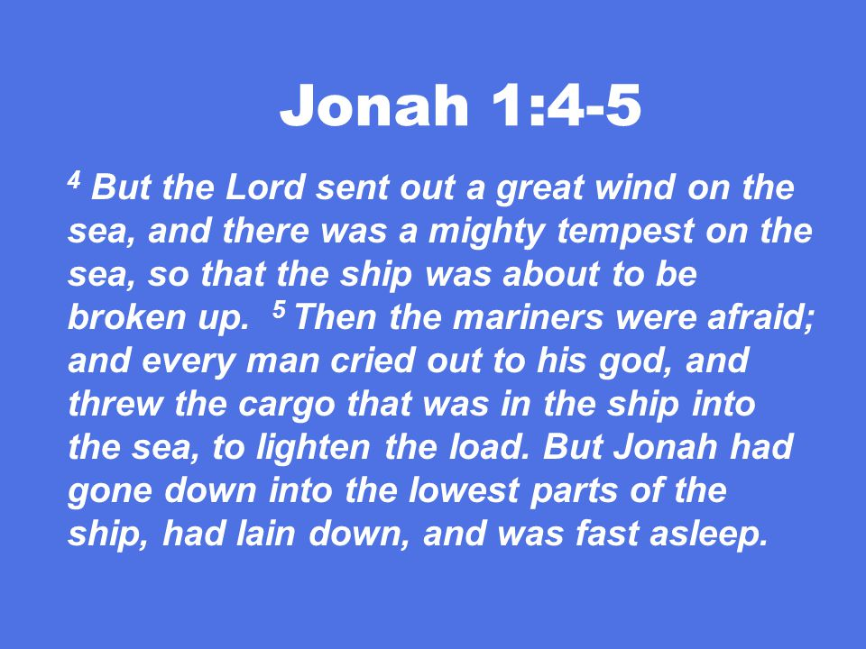 Jonah 1:4-5 4 But the Lord sent out a great wind on the sea, and there was a mighty tempest on the sea, so that the ship was about to be broken up.