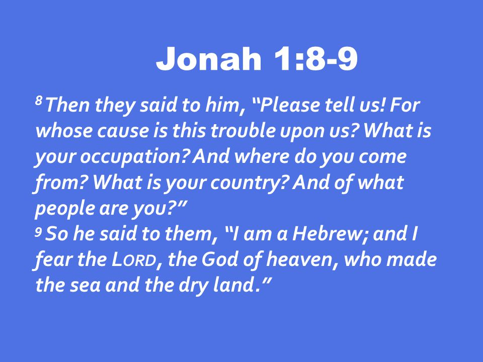 Jonah 1:8-9 8 Then they said to him, Please tell us.