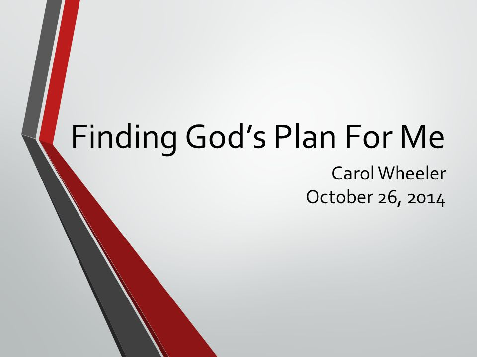Finding God's Plan For Me Carol Wheeler October 26, 2014
