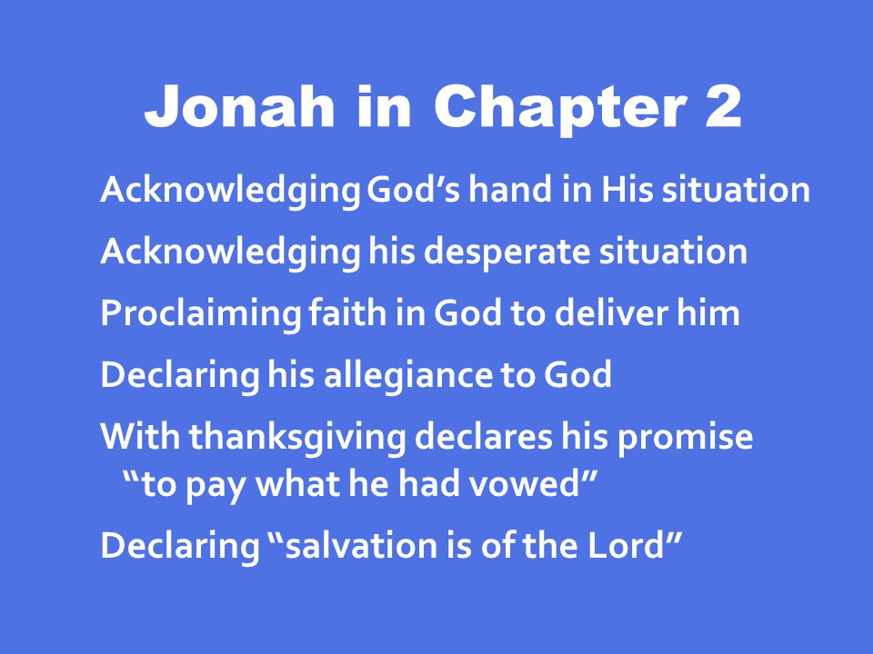 Jonah in Chapter 2 Acknowledging God's hand in His situation Acknowledging his desperate situation Proclaiming faith in God to deliver him Declaring his allegiance to God With thanksgiving declares his promise to pay what he had vowed Declaring salvation is of the Lord