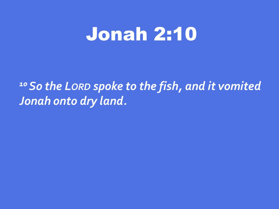 Jonah 2:10 10 So the L ORD spoke to the fish, and it vomited Jonah onto dry land.