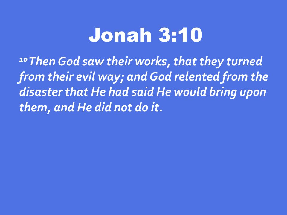 Jonah 3:10 10 Then God saw their works, that they turned from their evil way; and God relented from the disaster that He had said He would bring upon them, and He did not do it.