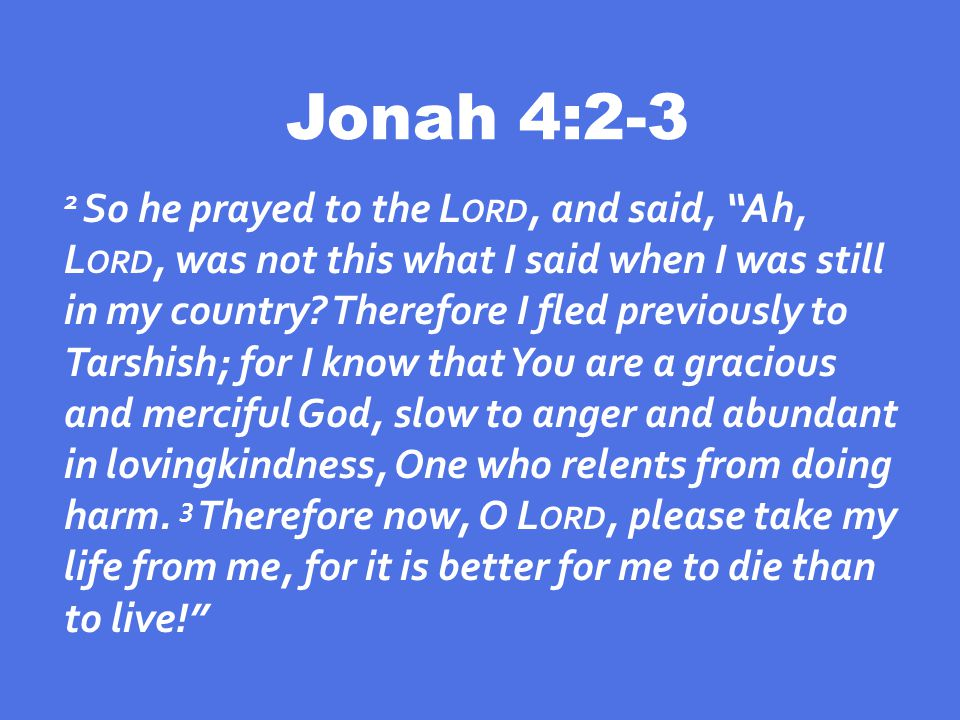 Jonah 4:2-3 2 So he prayed to the L ORD, and said, Ah, L ORD, was not this what I said when I was still in my country.