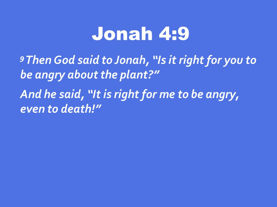 Jonah 4:9 9 Then God said to Jonah, Is it right for you to be angry about the plant And he said, It is right for me to be angry, even to death!