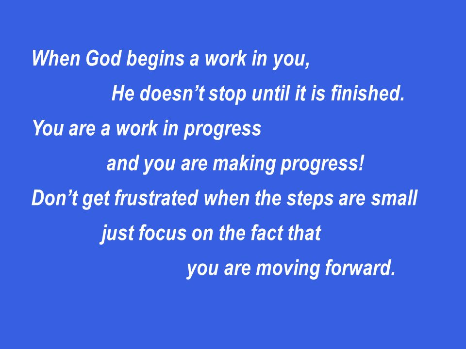 When God begins a work in you, He doesn't stop until it is finished.