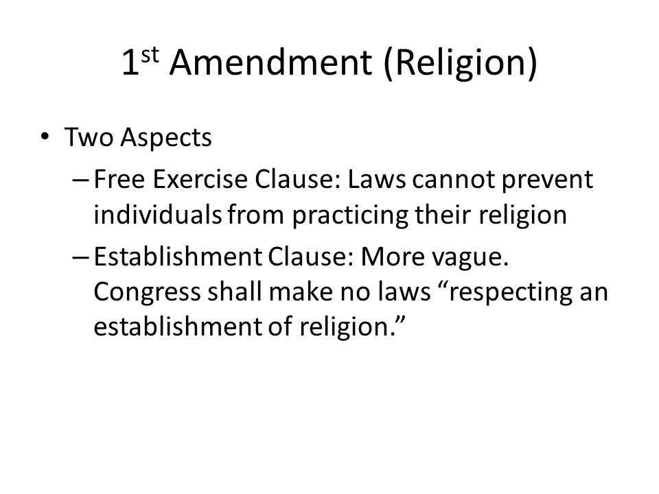 1 st Amendment (Religion) Two Aspects – Free Exercise Clause: Laws cannot prevent individuals from practicing their religion – Establishment Clause: More vague.