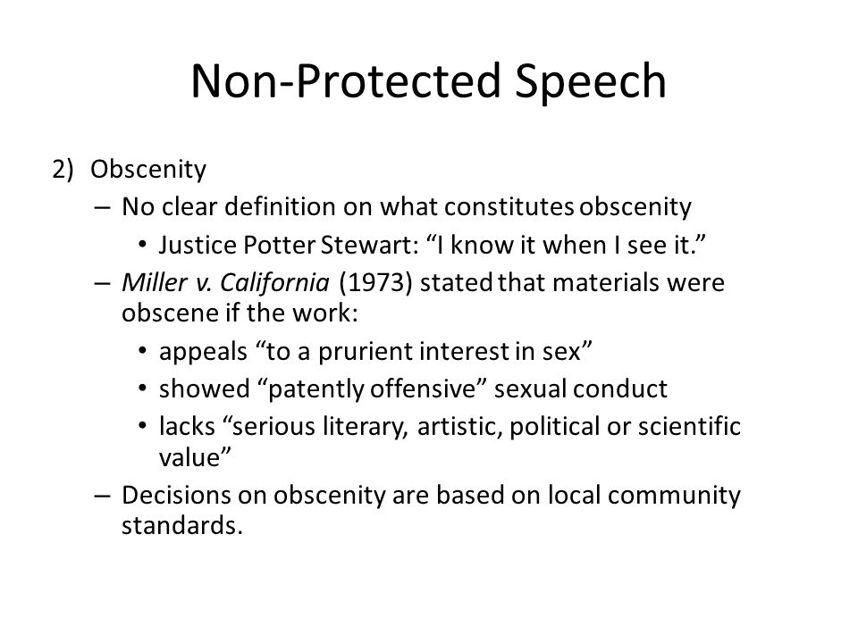 Non-Protected Speech 2) Obscenity – No clear definition on what constitutes obscenity Justice Potter Stewart: I know it when I see it. – Miller v.