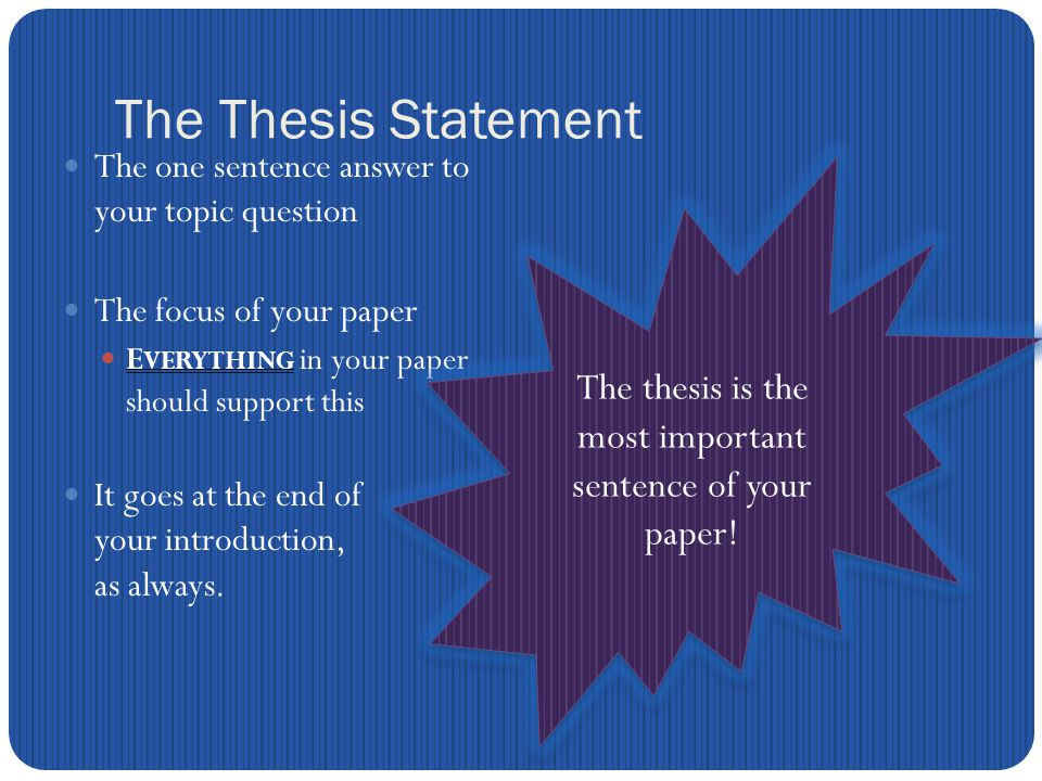 The Thesis Statement The one sentence answer to your topic question The focus of your paper E VERYTHING in your paper should support this It goes at the end of your introduction, as always.