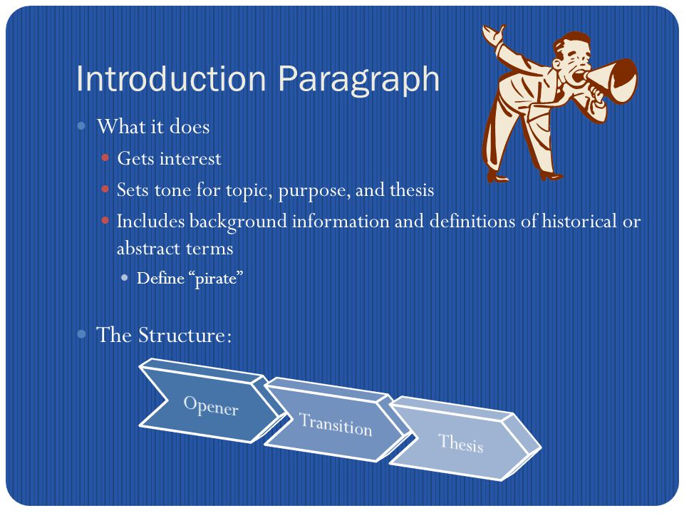 Introduction Paragraph What it does Gets interest Sets tone for topic, purpose, and thesis Includes background information and definitions of historical or abstract terms Define pirate The Structure: