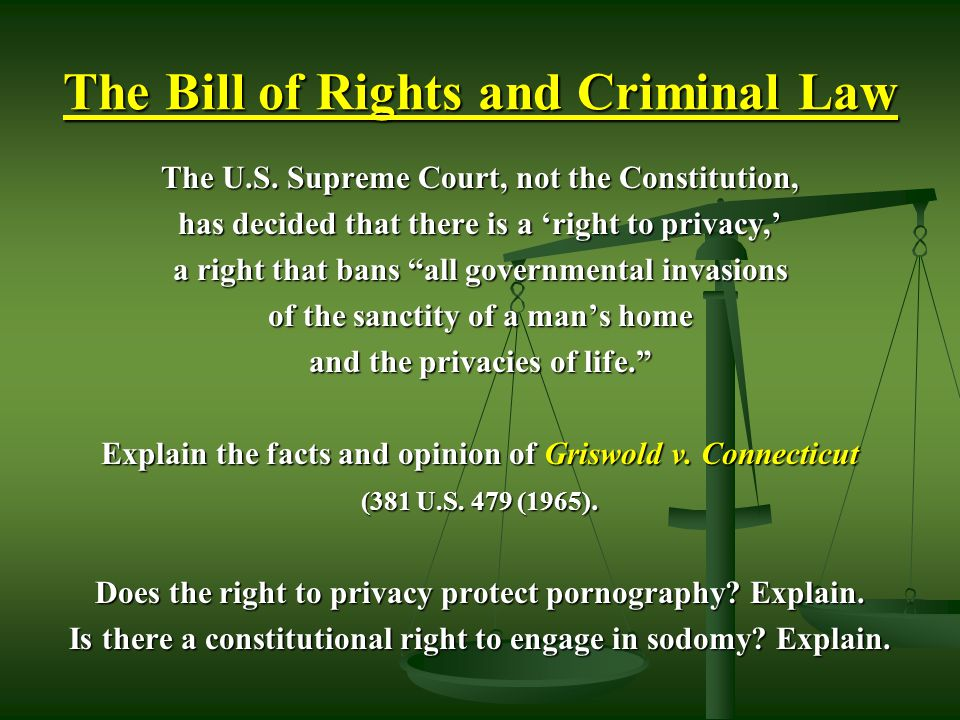 """The Bill of Rights and Criminal Law The U.S. Supreme Court, not the Constitution, has decided that there is a 'right to privacy,' a right that bans """"a"""
