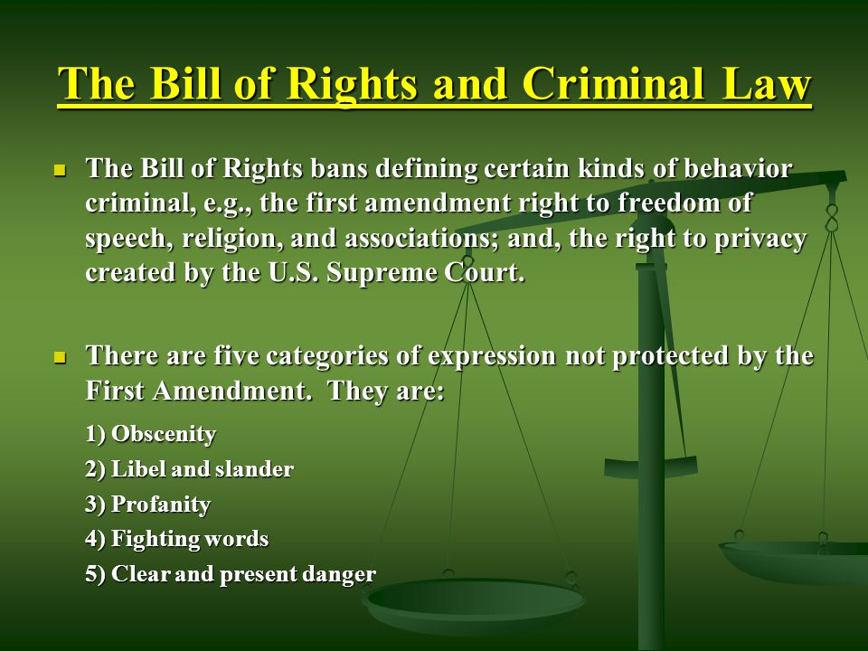 The Bill of Rights and Criminal Law The Bill of Rights bans defining certain kinds of behavior criminal, e.g., the first amendment right to freedom of